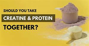 Can You Mix  U0026 Take Creatine And Protein Together