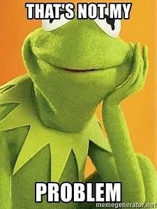 That's Not My Problem - Kermit the frog   Meme Generator