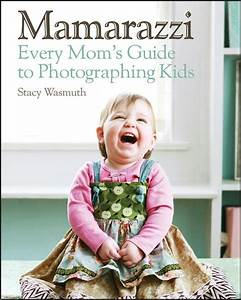 Mamarazzi  Every Mom U0026 39 S Guide To Photographing Kids By